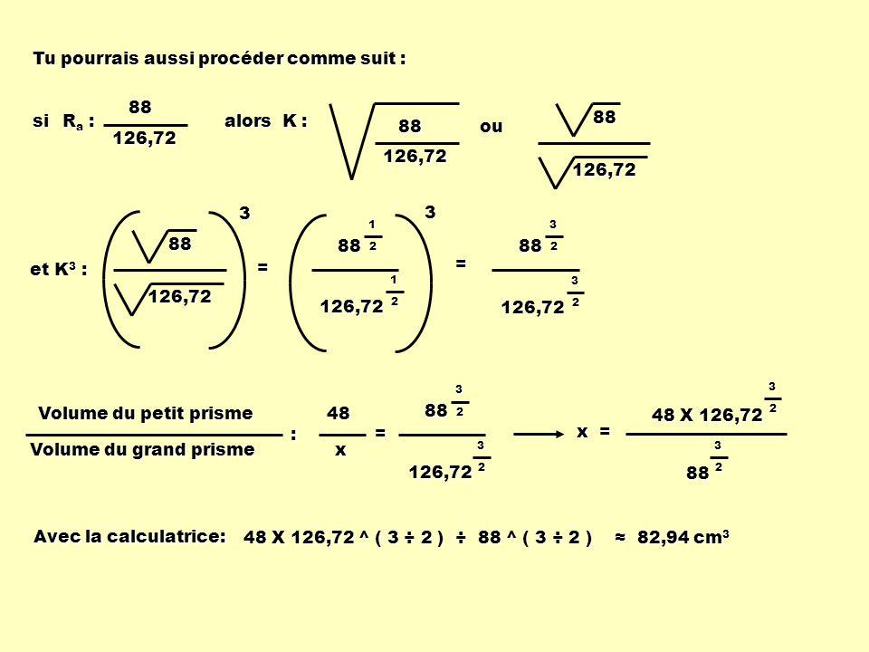 alors K : 88 126,72 ou 126,7288 et K 3 : 126,72 883= 8832 3 2 126,72 88 1 2 1 2 126,723= Volume du petit prisme Volume du grand prisme : =48x 8832 3 2