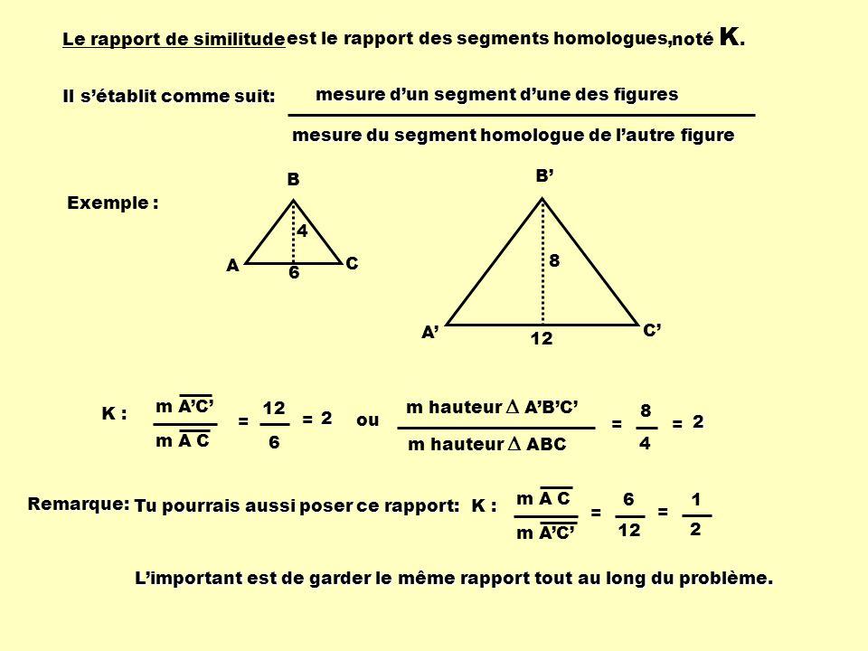 K : le rapport de similitude K2 :K2 :K2 :K2 : le rapport des aires (Ra) K : le rapport des périmètres (Rp) K3 :K3 :K3 :K3 : le rapport des volumes (Rv) Ces 4 rapports permettront de trouver des mesures en les utilisant dans des proportions.