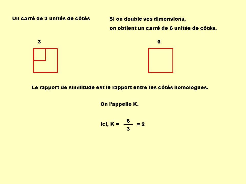 Un carré de 3 unités de côtés Si on double ses dimensions, Le rapport de similitude est le rapport entre les côtés homologues. 3 6 Ici, K = = 2 on obt