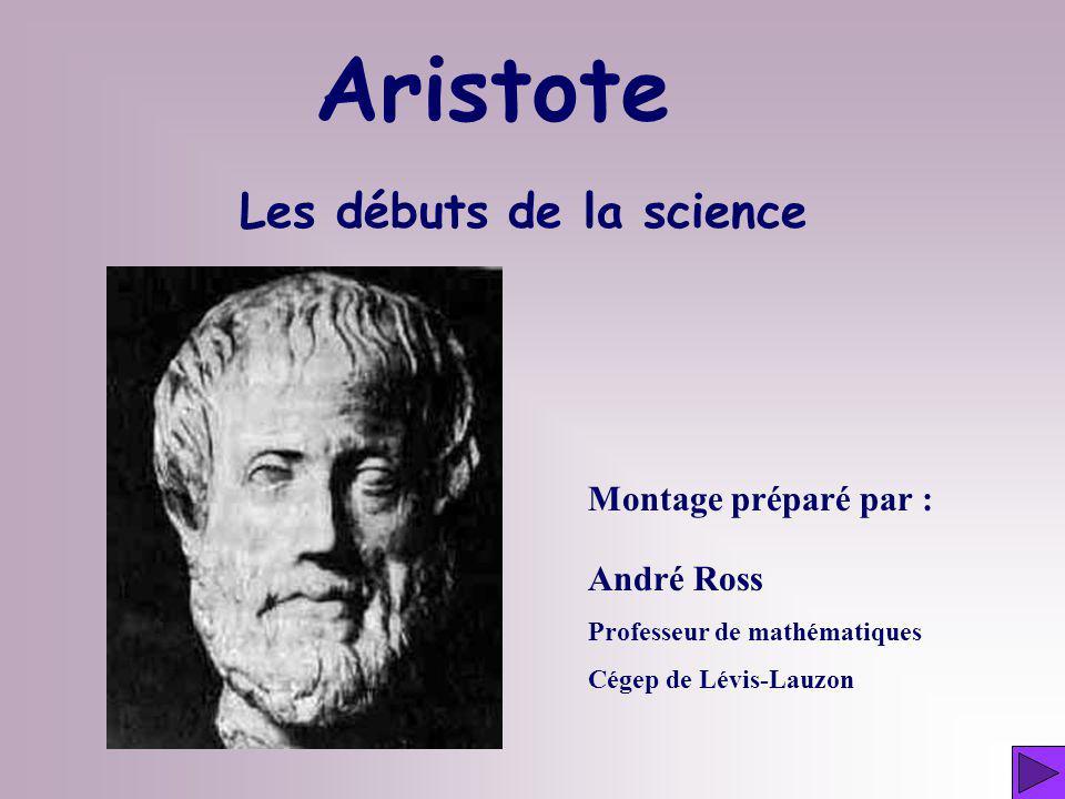 Les débuts de la science Montage préparé par : André Ross Professeur de mathématiques Cégep de Lévis-Lauzon Aristote
