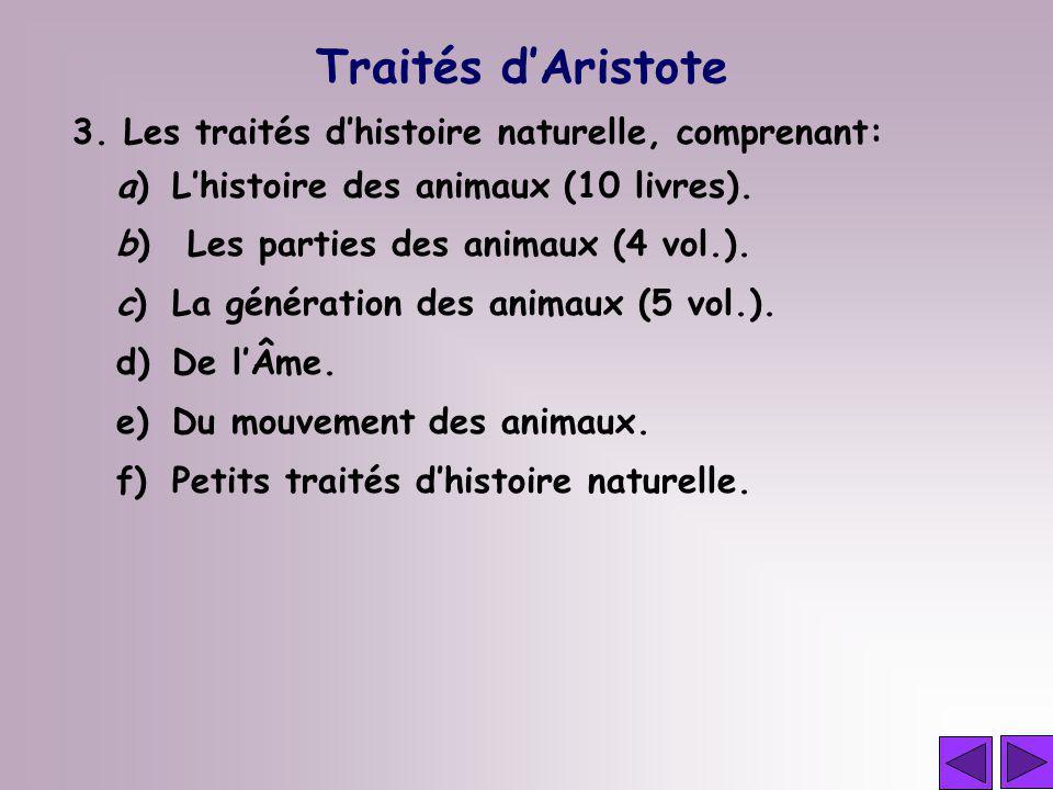 3. Les traités dhistoire naturelle, comprenant: a)Lhistoire des animaux (10 livres). b) Les parties des animaux (4 vol.). c)La génération des animaux