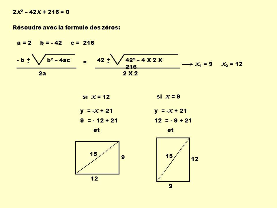 2 x 2 – 42 x + 216 = 0 Résoudre avec la formule des zéros: 42 + - 42 2 – 4 X 2 X 216 2 X 2 a = 2 b = - 42 c = 216 - b + - b 2 – 4ac 2a = x 1 = 9 x 2 = 12 si x = 12 y = - x + 21 9 = - 12 + 21 et 15 12 9 si x = 9 y = - x + 21 12 = - 9 + 21 et 15 9 12