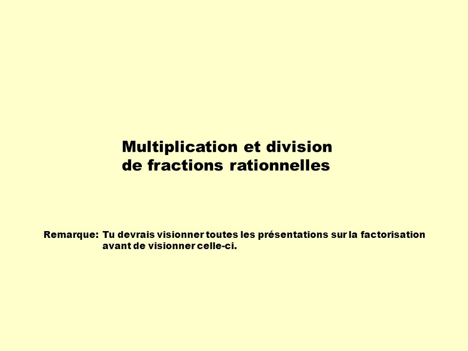 Remarque:Tu devrais visionner toutes les présentations sur la factorisation avant de visionner celle-ci. Multiplication et division de fractions ratio