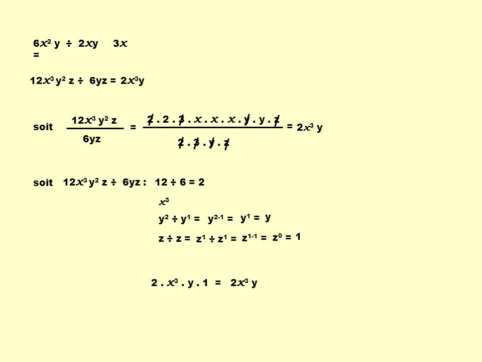 6 x 2 y ÷ 2 x y = 3x3x 12 x 3 y 2 z ÷ 6yz = 2x3y2x3y soit 12 x 3 y 2 z 6yz = 2. 2. 3. x. x. x. y. y. z 2. 3. y. z = 2 x 3 y soit 12 x 3 y 2 z ÷ 6yz :