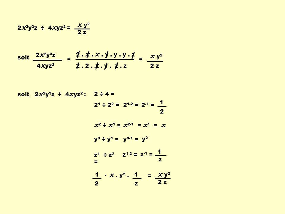 2 x 2 y 3 z ÷ 4 x yz 2 = 2 z x y 2 soit 2x2y3z2x2y3z 4 x yz 2 = 2. 2. x. y. z. z 2. x. x. y. y. y. z = 2 z x y 2 soit 2 x 2 y 3 z ÷ 4 x yz 2 : 2 ÷ 4 =