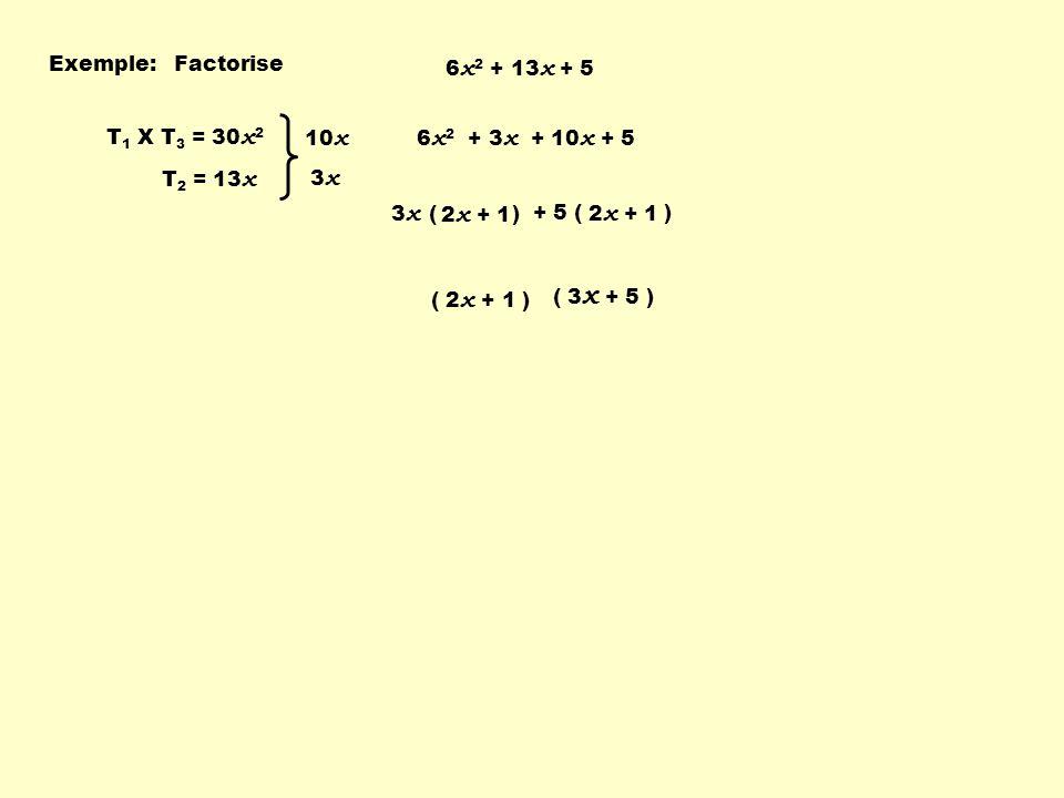 + 5 ( ) Exemple:Factorise 6 x 2 + 13 x + 5 T 1 X T 3 = 30 x 2 T 2 = 13 x 10 x 3 x 6 x 2 + 3 x + 10 x + 5 3 x ( ) 2 x + 1 ( 3 x + 5 ) ( 2 x + 1 )