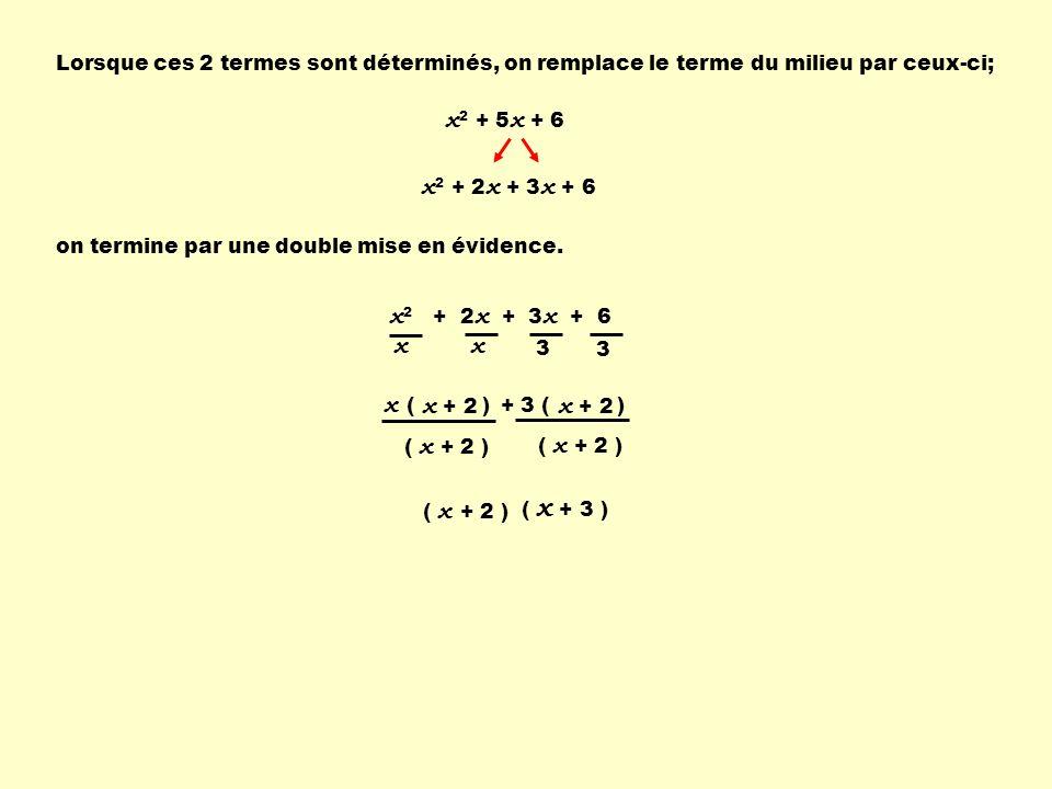 Lorsque ces 2 termes sont déterminés, on remplace le terme du milieu par ceux-ci; x 2 + 5 x + 6 x 2 + 2 x + 3 x + 6 on termine par une double mise en évidence.
