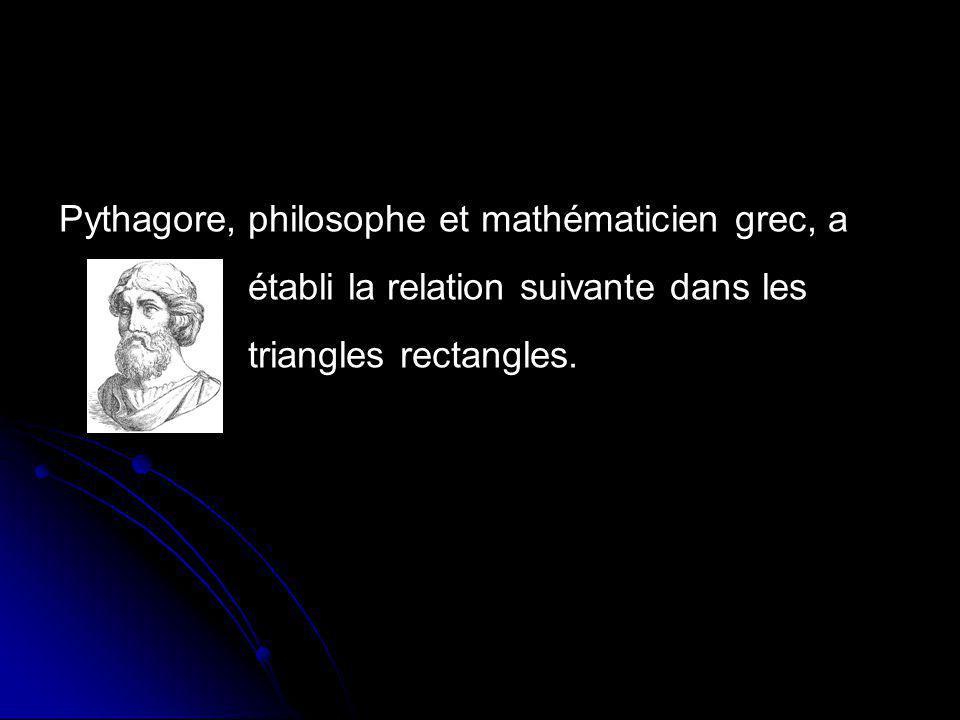 philosophe et mathématicien grec, aPythagore, établi la relation suivante dans les triangles rectangles.
