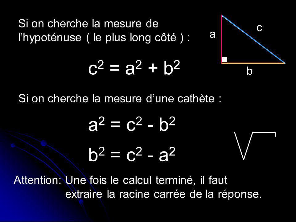 a b c Si on cherche la mesure de lhypoténuse ( le plus long côté ) : Si on cherche la mesure dune cathète : a 2 = c 2 - b 2 b 2 = c 2 - a 2 Attention:
