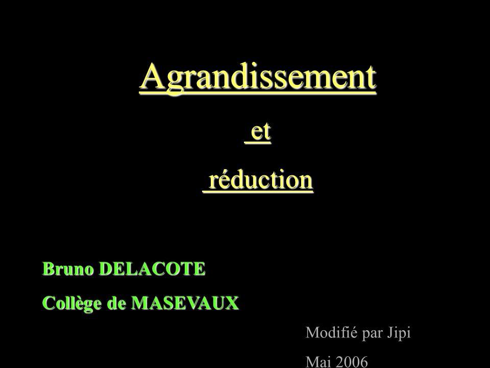 Agrandissement et et réduction réduction Bruno DELACOTE Collège de MASEVAUX Modifié par Jipi Mai 2006