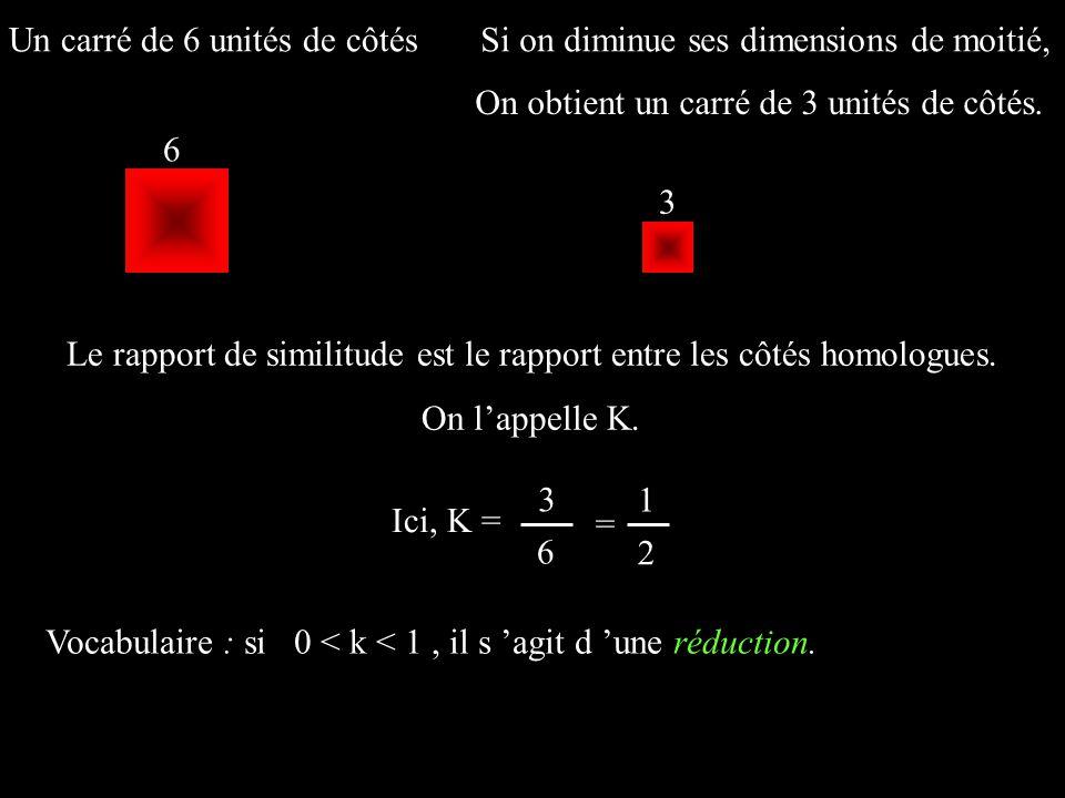 Un carré de 6 unités de côtésSi on diminue ses dimensions de moitié, Le rapport de similitude est le rapport entre les côtés homologues. On lappelle K