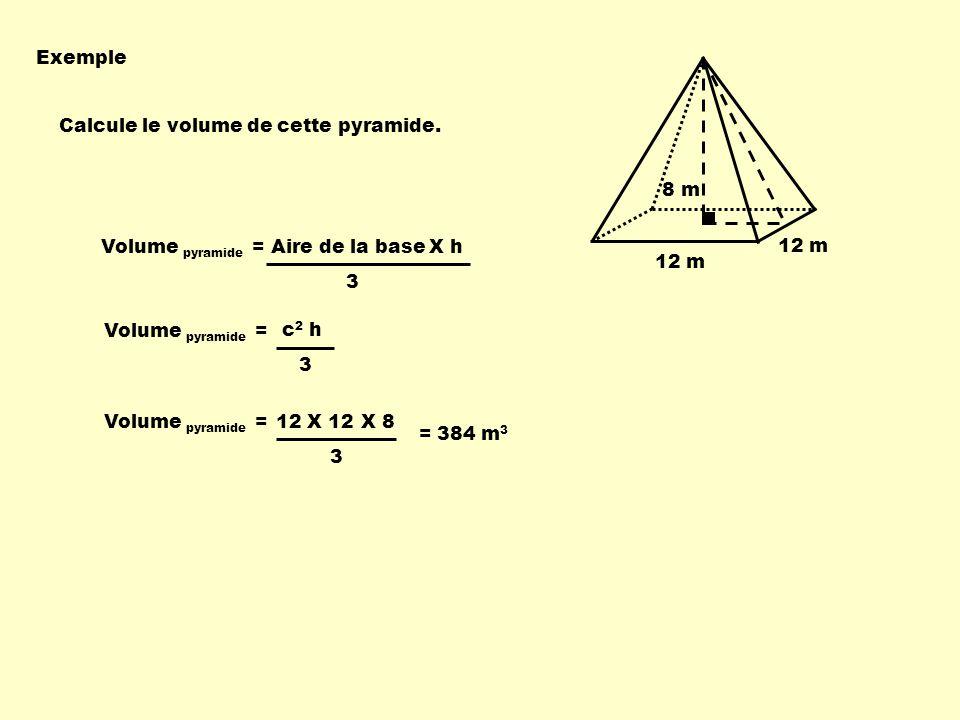 Exemple 12 m 8 m Calcule le volume de cette pyramide. Volume pyramide = Aire de la baseX h 3 Volume pyramide = 3 X 8 = 384 m 3 12 X 12 Volume pyramide