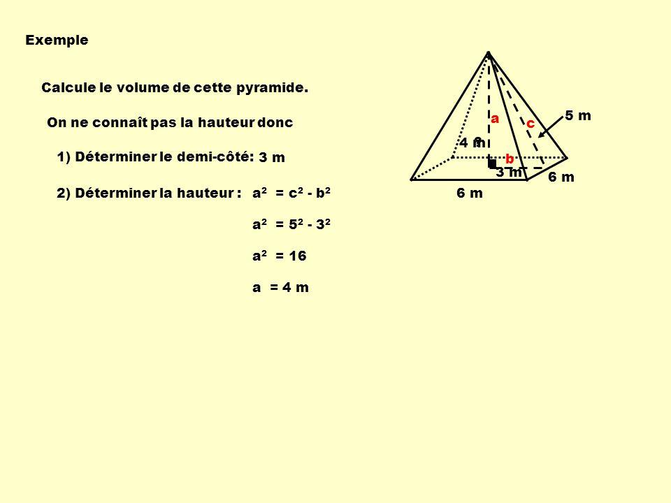 Exemple Calcule le volume de cette pyramide. 5 m 6 m On ne connaît pas la hauteur donc a 2 = c 2 - b 2 a 2 = 5 2 - 3 2 1) Déterminer le demi-côté: 3 m