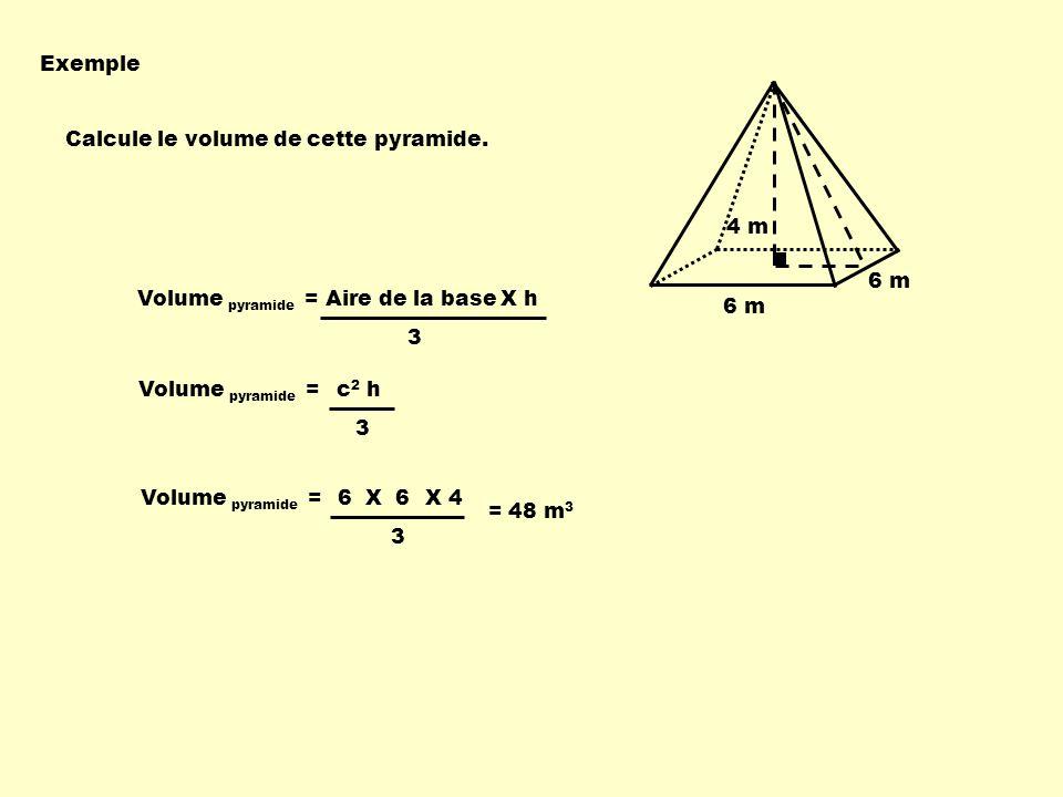 6 m 4 m Volume pyramide = Aire de la baseX h 3 Volume pyramide = 3 X 4 = 48 m 3 6 X 6 Volume pyramide = 3 c 2 h Exemple Calcule le volume de cette pyr