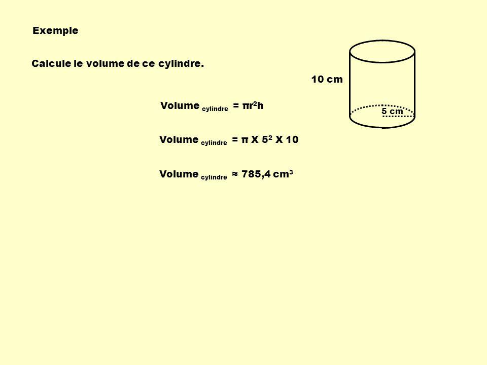 5 cm 10 cm Calcule le volume de ce cylindre. Exemple Volume cylindre = πr 2 h Volume cylindre = π X 5 2 X 10 Volume cylindre 785,4 cm 3