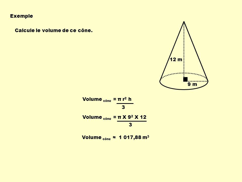 Exemple Calcule le volume de ce cône. 9 m 12 m Volume cône = π r 2 h 3 Volume cône = π X 9 2 X 12 3 Volume cône 1 017,88 m 3