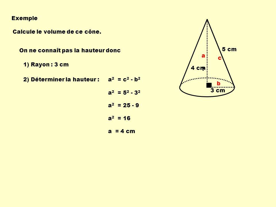 3 cm 5 cm Calcule le volume de ce cône. Exemple On ne connaît pas la hauteur donc a 2 = 5 2 - 3 2 a 2 = 25 - 9 1) Rayon : 3 cm 2) Déterminer la hauteu