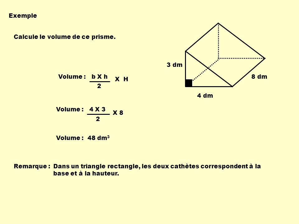 Volume : 4 X 3 2 Volume : b X h 2 X H Exemple Calcule le volume de ce prisme. X 8 Volume : 48 dm 3 Remarque : 3 dm 4 dm 8 dm Dans un triangle rectangl