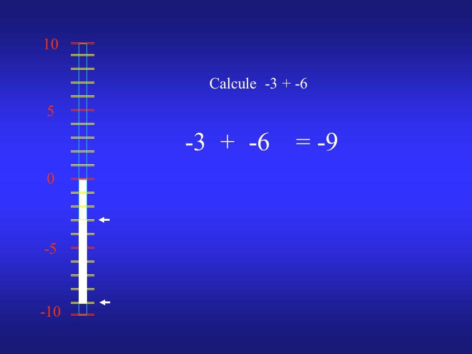 0 10 -10 -5 5 Calcule -3 + -6 -3-6= -9+