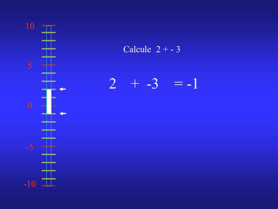 0 10 -10 -5 5 Calcule 2 + - 3 2-3= -1 +