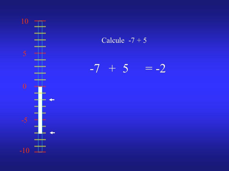 0 10 -10 -5 5 Calcule -7 + 5 -75= -2 +
