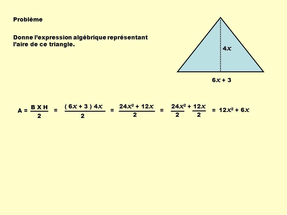6 x + 3 4x4x Problème Donne lexpression algébrique représentant laire de ce triangle. A = 2 = B X H ( 6 x + 3 ) 4 x 2 = 24 x 2 + 12 x 2 = 2 = 2 12 x 2