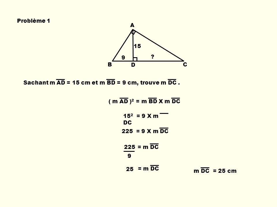 B A D C Sachant m AD = 15 cm et m BD = 9 cm, trouve m DC. Problème 1 ( m AD ) 2 = m BD X m DC 15 2 = 9 X m DC 225 = 9 X m DC = m DC225 9 = m DC 25 m D