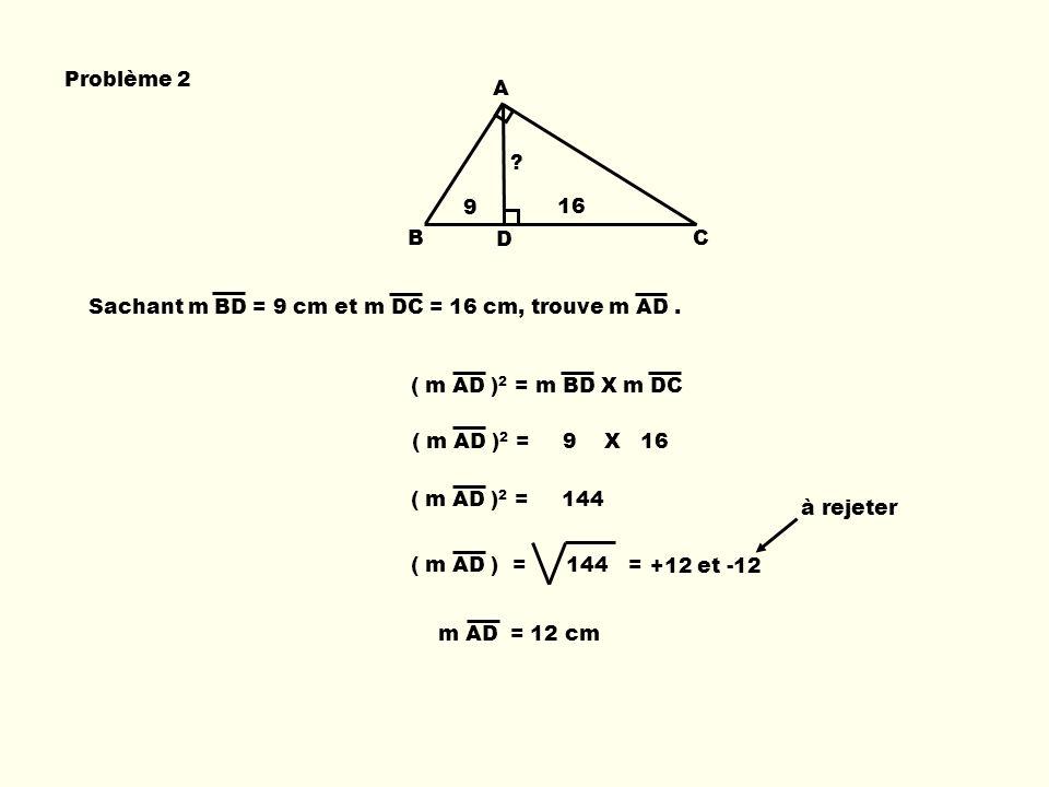 Problème 2 B A D C Sachant m BD = 9 cm et m DC = 16 cm, trouve m AD. ( m AD ) 2 = m BD X m DC m AD = 12 cm ( m AD ) 2 = 9 X 16 ( m AD ) 2 = 144 +12 et