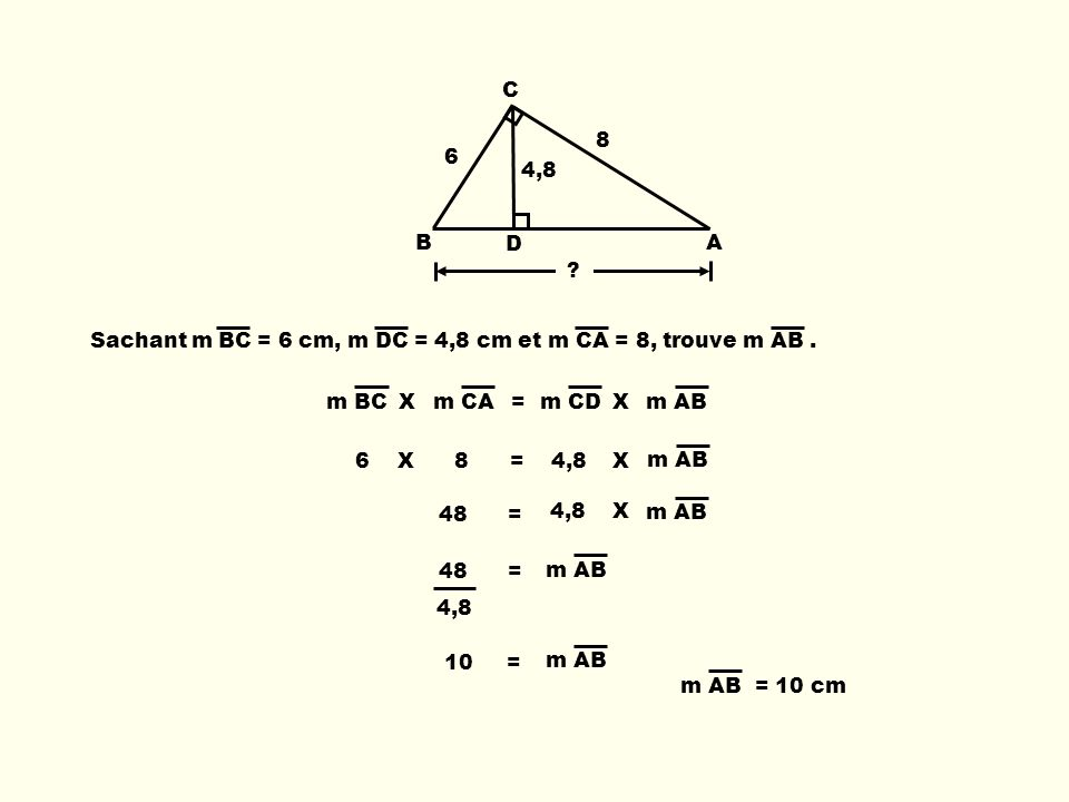 B C D A Sachant m BC = 6 cm, m DC = 4,8 cm et m CA = 8, trouve m AB. 6 4,8 8 m BCXm CA=m CDXm AB 6 X 8 = 4,8 X m AB 48 = 4,8 10 = m AB = 10 cm m AB 48