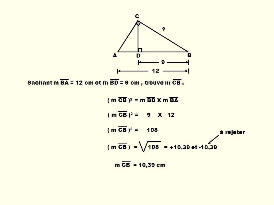A C D B Sachant m BA = 12 cm et m BD = 9 cm, trouve m CB. 9 12 ( m CB ) 2 = m BD X m BA m CB 10,39 cm ( m CB ) 2 = 9 X 12 ( m CB ) 2 = 108 +10,39 et -