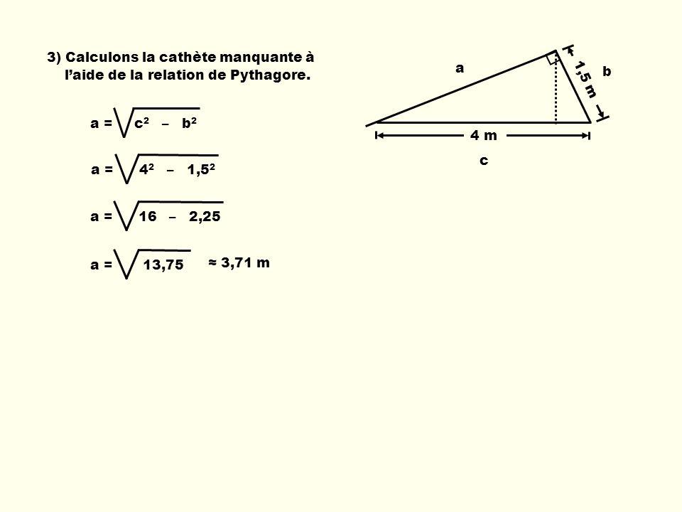 3) Calculons la cathète manquante à laide de la relation de Pythagore. a = c 2 – b 2 a = 4 2 – 1,5 2 a = 16 – 2,25a = 13,75 3,71 m 1,5 m a b c 4 m
