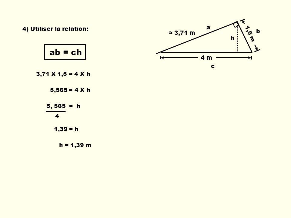 ab = ch 3,71 X 1,5 4 X h 5,565 4 X h 4 5, 565 h 1,39 h h 1,39 m 4) Utiliser la relation: 3,71 m 1,5 m 4 m a b c h
