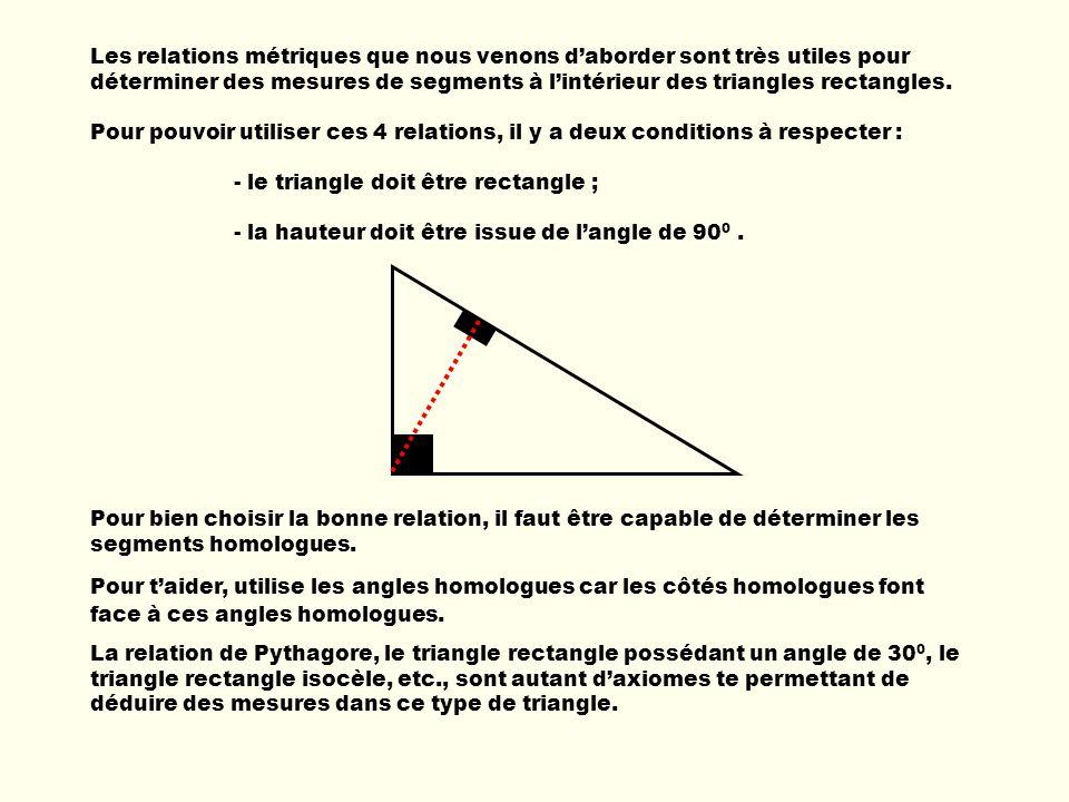 Les relations métriques que nous venons daborder sont très utiles pour déterminer des mesures de segments à lintérieur des triangles rectangles. Pour