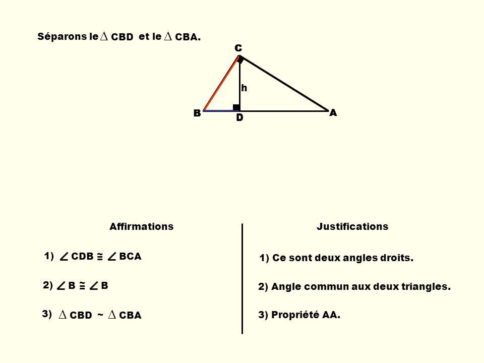 Séparons le et le CBD CBA. C A BB C D A h B C D 1) CDB ~ = BCA 3) CBD ~ CBA AffirmationsJustifications 1) Ce sont deux angles droits. 2) B ~ = B 2) An