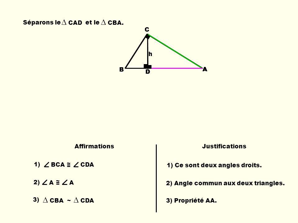 B C D A h B C A C A D Séparons le et le CAD CBA. 1) BCA ~ = CDA 3) CBA ~ CDA AffirmationsJustifications 1) Ce sont deux angles droits. 2) A ~ = A 2) A