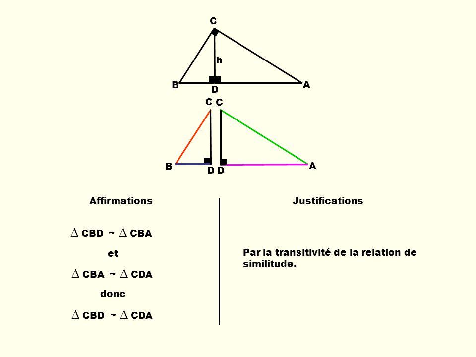 B C D A h B C D C A D AffirmationsJustifications CBD ~ CBA et CBA ~ CDA donc CBD ~ CDA Par la transitivité de la relation de similitude.