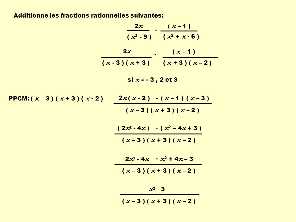 Additionne les fractions rationnelles suivantes: ( x 2 - 9 ) ( x 2 + x - 6 ) 2x2x ( x – 1 ) - 2x2x ( x - 3 ) ( x + 3 ) ( x – 1 ) ( x + 3 ) ( x – 2 ) -