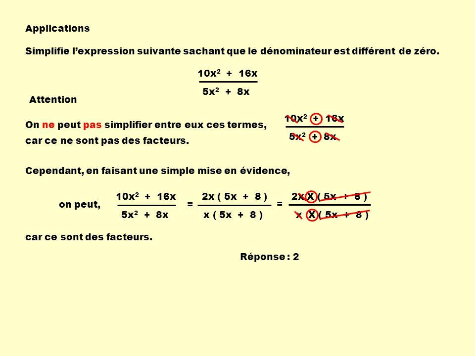 Applications Simplifie lexpression suivante sachant que le dénominateur est différent de zéro. 10x 2 + 16x 5x 2 + 8x Attention On ne peut pas simplifi