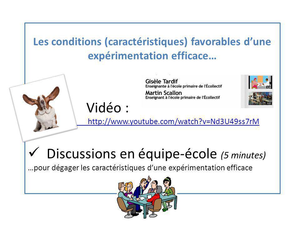 Les conditions (caractéristiques) favorables dune expérimentation efficace… Vidéo : http://www.youtube.com/watch v=Nd3U49ss7rM Discussions en équipe-école (5 minutes) …pour dégager les caractéristiques dune expérimentation efficace