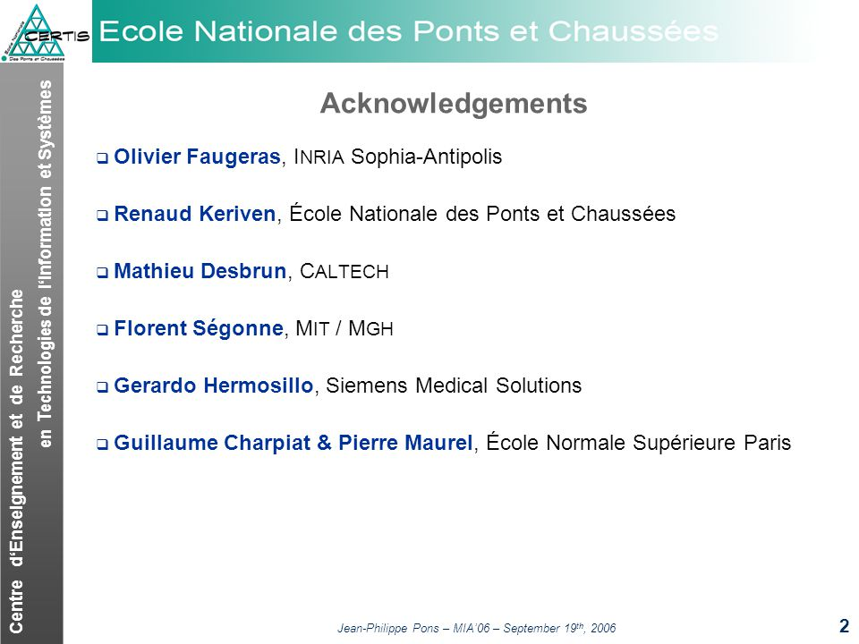 Centre dEnseignement et de Recherche en Technologies de lInformation et Systèmes Jean-Philippe Pons – MIA06 – September 19 th, 2006 2 Acknowledgements Olivier Faugeras, I NRIA Sophia-Antipolis Renaud Keriven, École Nationale des Ponts et Chaussées Mathieu Desbrun, C ALTECH Florent Ségonne, M IT / M GH Gerardo Hermosillo, Siemens Medical Solutions Guillaume Charpiat & Pierre Maurel, École Normale Supérieure Paris