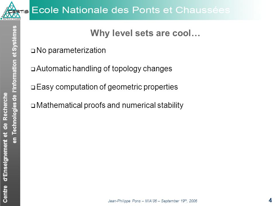 Centre dEnseignement et de Recherche en Technologies de lInformation et Systèmes Jean-Philippe Pons – MIA06 – September 19 th, 2006 4 Why level sets are cool… No parameterization Automatic handling of topology changes Easy computation of geometric properties Mathematical proofs and numerical stability