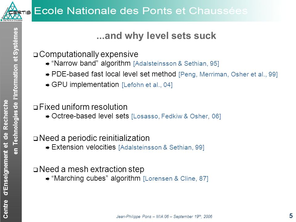 Centre dEnseignement et de Recherche en Technologies de lInformation et Systèmes Jean-Philippe Pons – MIA06 – September 19 th, 2006 5...and why level sets suck Computationally expensive Narrow band algorithm [Adalsteinsson & Sethian, 95] PDE-based fast local level set method [Peng, Merriman, Osher et al., 99] GPU implementation [Lefohn et al., 04] Fixed uniform resolution Octree-based level sets [Losasso, Fedkiw & Osher, 06] Need a periodic reinitialization Extension velocities [Adalsteinsson & Sethian, 99] Need a mesh extraction step Marching cubes algorithm [Lorensen & Cline, 87]