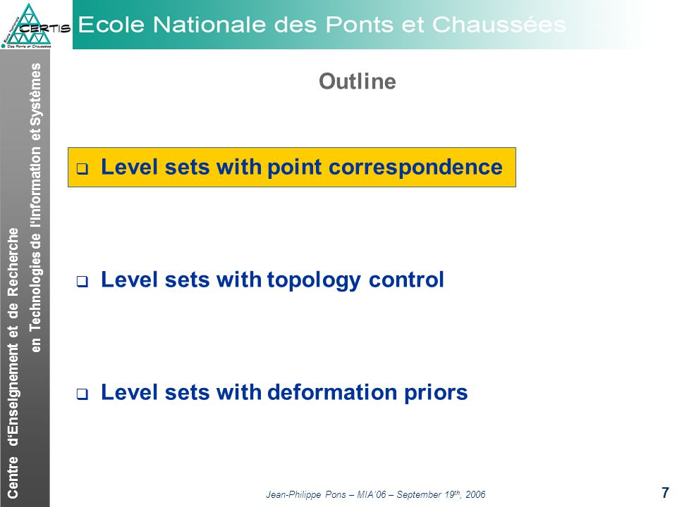 Centre dEnseignement et de Recherche en Technologies de lInformation et Systèmes Jean-Philippe Pons – MIA06 – September 19 th, 2006 7 Outline Level sets with point correspondence Level sets with topology control Level sets with deformation priors