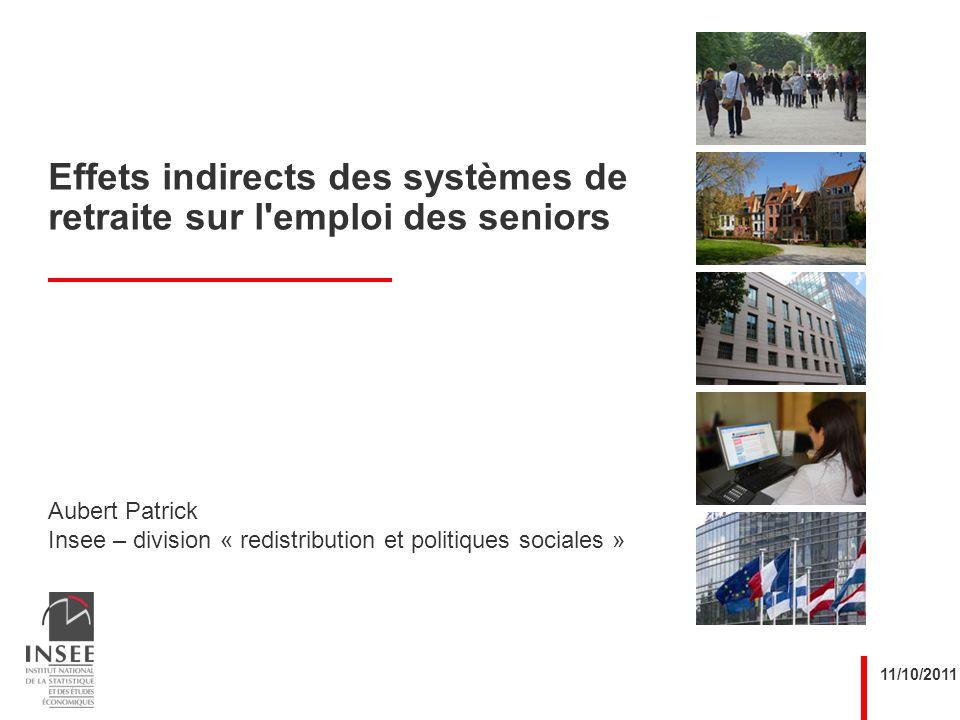 Aubert Patrick Insee – division « redistribution et politiques sociales » 11/10/2011 Effets indirects des systèmes de retraite sur l emploi des seniors