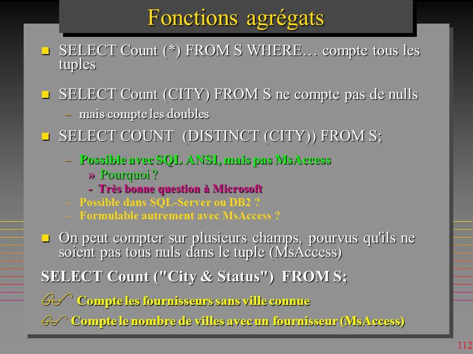 111 Fonctions agrégats n Un nombre très limité: –COUNT, SUM, AVG, STDEV, VAR, MAX, MIN, »MIN, MAX sapplique aux Nuls ( à tort) »MsAccess: First, Last, VarP, StDevP –VarP et StDevP calcule sur la population, pendant que Var, StDev utilisent un échantillon –En pratique Var = n / (n-1) VarP etc »Par expressions de valeur on peut se créer dautres agrégat (corrélation, covariance…) n A mettre dans SELECT SELECT sum(P.Weight) AS PoidsCumule FROM P; PoidsCumule 91