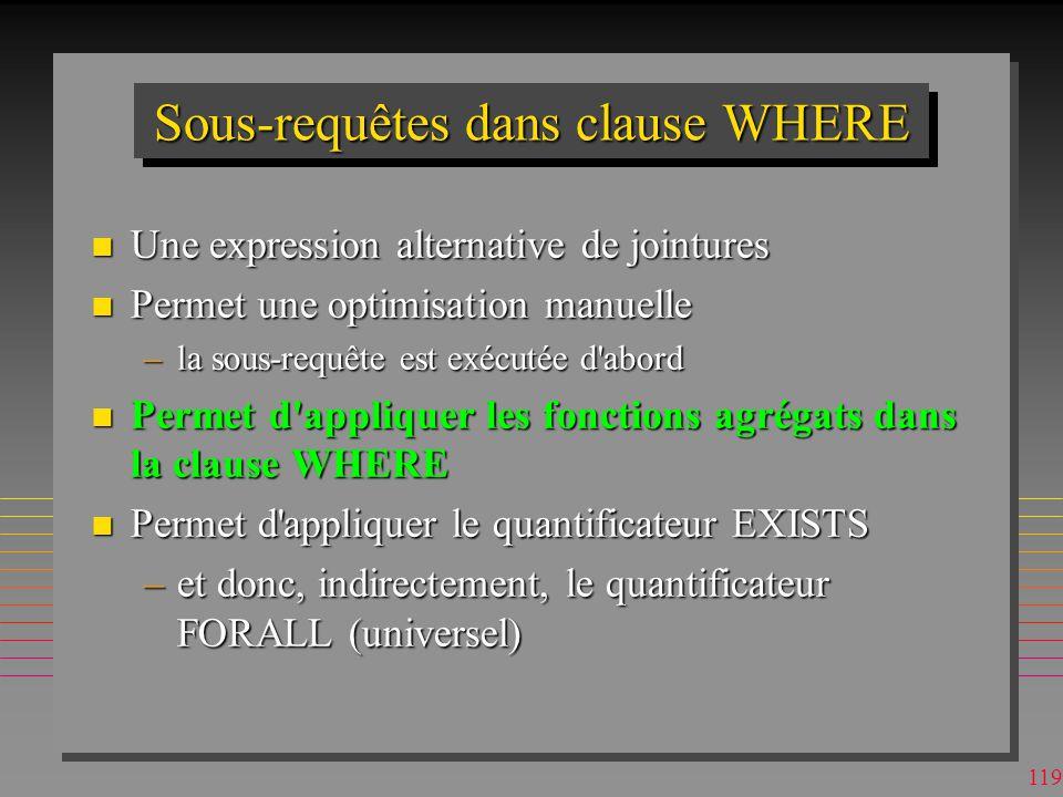 118HAVINGHAVING n Permet de spécifier les prédicats sur les groupes de GROUP BY –et sur les attributs non agrégés, »double emploi avec WHERE SELECT [p#], sum (qty) as [tot-qty] from sp GROUP BY [p#] HAVING SUM (QTY) > 200 ORDER BY SUM (QTY) DESC; p#tot-qty p21000 p1600 p5500 p4500 p3400