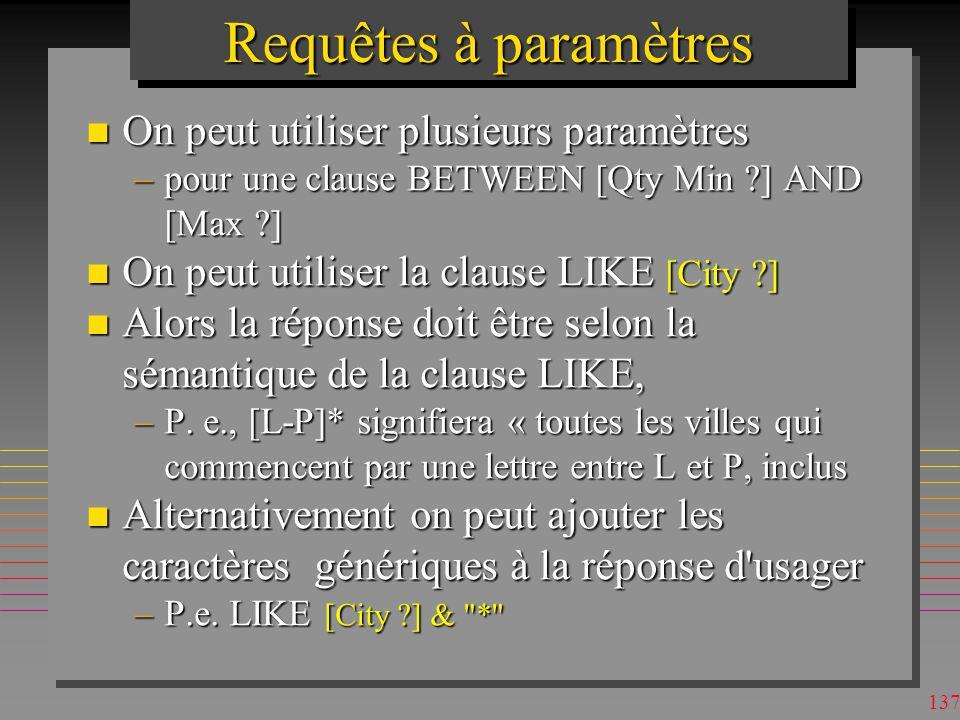 136 Requêtes à paramètres n un paramètre : un [texte visualisé] à la place dune constante dans la clause WHERE pour que l usager indique une valeur –le texte sous SQL peut être sans [], sil ne désigne pas dattribut et na pas de blancs, # etc.