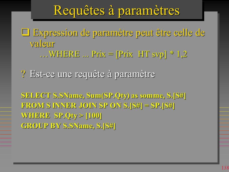 137 Requêtes à paramètres n On peut utiliser plusieurs paramètres –pour une clause BETWEEN [Qty Min ?] AND [Max ?] n On peut utiliser la clause LIKE [City ?] n Alors la réponse doit être selon la sémantique de la clause LIKE, –P.