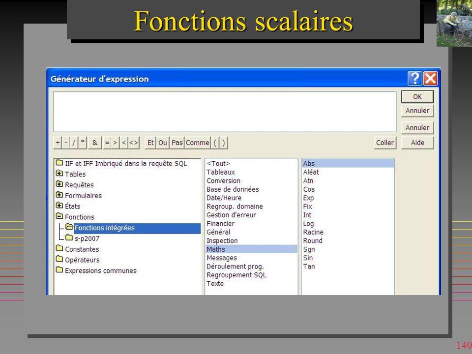 139 Fonctions scalaires n S appliquent aux valeurs individuelles –d attributs –d agrégations SQL n Il y a plusieurs catégories –mathématiques –financières –chaînes de caractères –dates… »voir le cours « SQL Subtilités » n Varient entre les dialectes –MsAccess possède UCASE, pas DB2 –DB2 possède LOG10, pas MsAccess