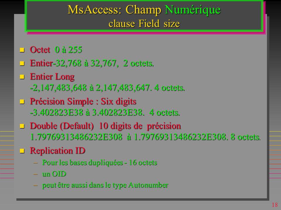 17 MsAccess: Types de Données n Pièce Jointe (2007) –Tout objet Windows sécurisé »multimédia ou programme –Peut être copié ou seulement référencé –On peut attacher dans une même valeur plusieurs PJs.